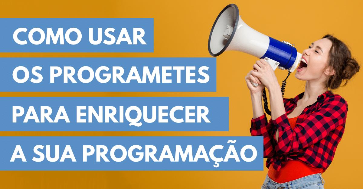 COMO-USAR-OS-PROGRAMETES-PARA-ENRIQUECER-A-SUA-PROGRAMAÇÃO